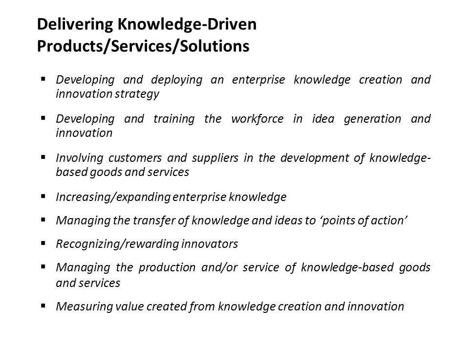  Developing and deploying an enterprise knowledge creation and innovation strategy  Developing and training the workforce in idea generation and innovation  Involving customers and suppliers in the development of knowledge- based goods and services  Increasing/expanding enterprise knowledge  Managing the transfer of knowledge and ideas to 'points of action'  Recognizing/rewarding innovators  Managing the production and/or service of knowledge-based goods and services  Measuring value created from knowledge creation and innovation Delivering Knowledge-Driven Products/Services/Solutions