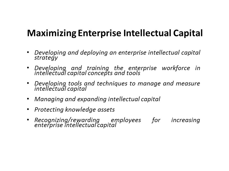 Developing and deploying an enterprise intellectual capital strategy Developing and training the enterprise workforce in intellectual capital concepts and tools Developing tools and techniques to manage and measure intellectual capital Managing and expanding intellectual capital Protecting knowledge assets Recognizing/rewarding employees for increasing enterprise intellectual capital Maximizing Enterprise Intellectual Capital