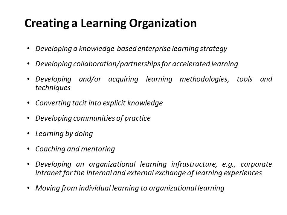 Developing a knowledge-based enterprise learning strategy Developing collaboration/partnerships for accelerated learning Developing and/or acquiring learning methodologies, tools and techniques Converting tacit into explicit knowledge Developing communities of practice Learning by doing Coaching and mentoring Developing an organizational learning infrastructure, e.g., corporate intranet for the internal and external exchange of learning experiences Moving from individual learning to organizational learning Creating a Learning Organization