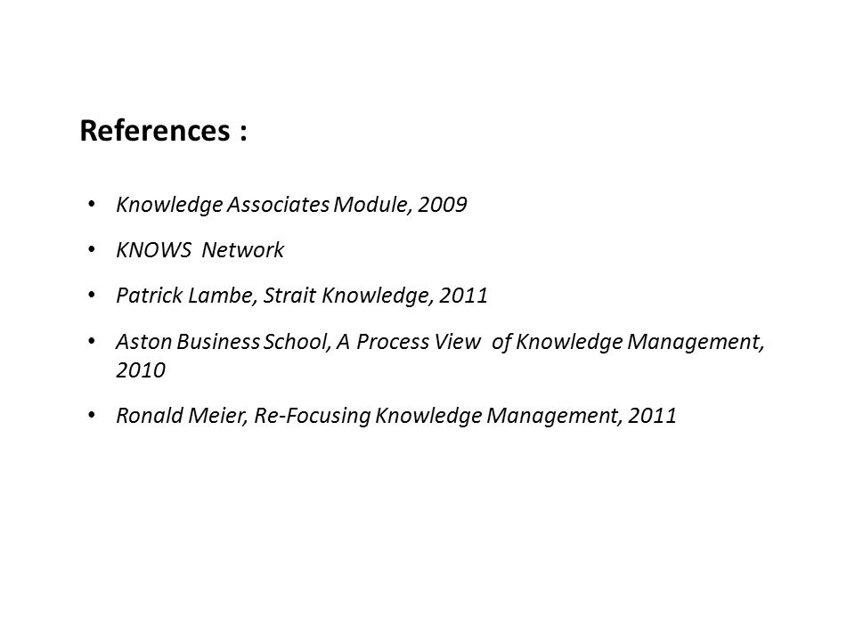 References : Knowledge Associates Module, 2009 KNOWS Network Patrick Lambe, Strait Knowledge, 2011 Aston Business School, A Process View of Knowledge Management, 2010 Ronald Meier, Re-Focusing Knowledge Management, 2011