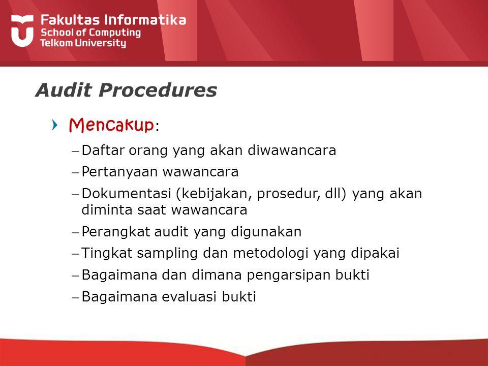 12-CRS-0106 REVISED 8 FEB 2013 Audit Procedures Mencakup : –Daftar orang yang akan diwawancara –Pertanyaan wawancara –Dokumentasi (kebijakan, prosedur, dll) yang akan diminta saat wawancara –Perangkat audit yang digunakan –Tingkat sampling dan metodologi yang dipakai –Bagaimana dan dimana pengarsipan bukti –Bagaimana evaluasi bukti