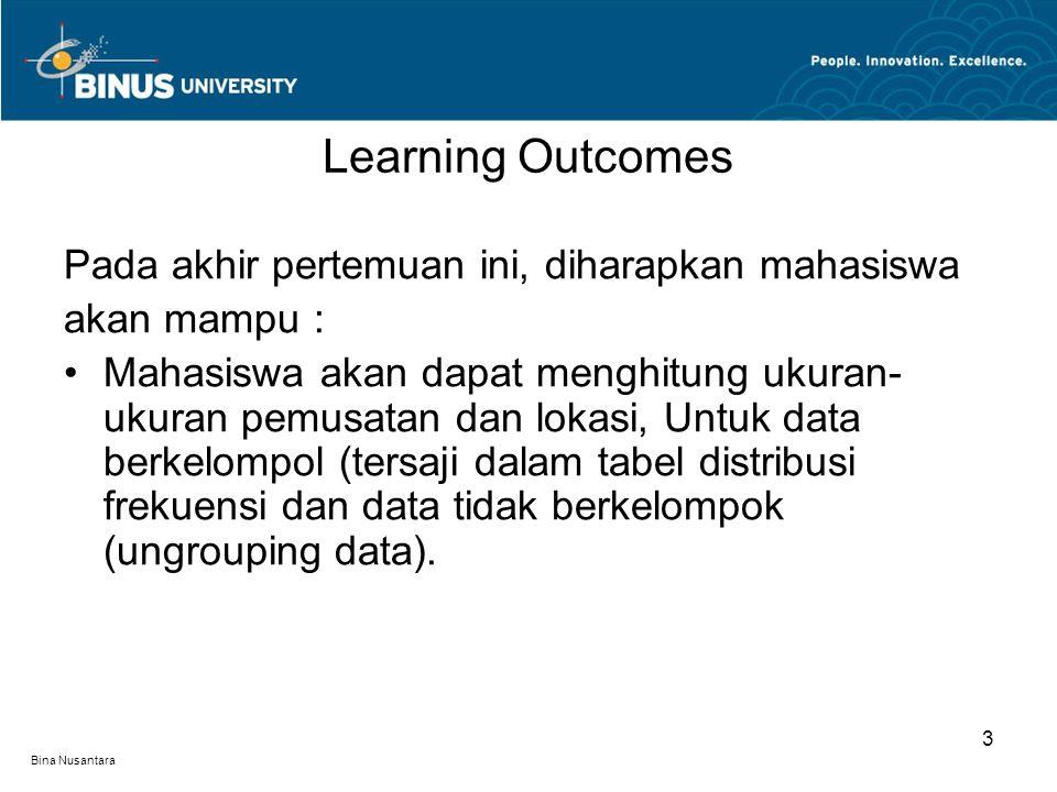 Bina Nusantara Learning Outcomes 3 Pada akhir pertemuan ini, diharapkan mahasiswa akan mampu : Mahasiswa akan dapat menghitung ukuran- ukuran pemusatan dan lokasi, Untuk data berkelompol (tersaji dalam tabel distribusi frekuensi dan data tidak berkelompok (ungrouping data).