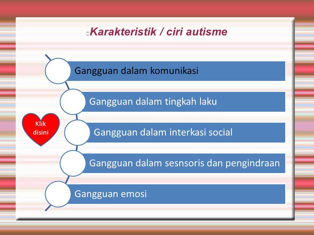 Karakteristik / ciri autisme Gangguan dalam komunikasi Gangguan dalam tingkah laku Gangguan dalam interkasi social Gangguan dalam sesnsoris dan pengin