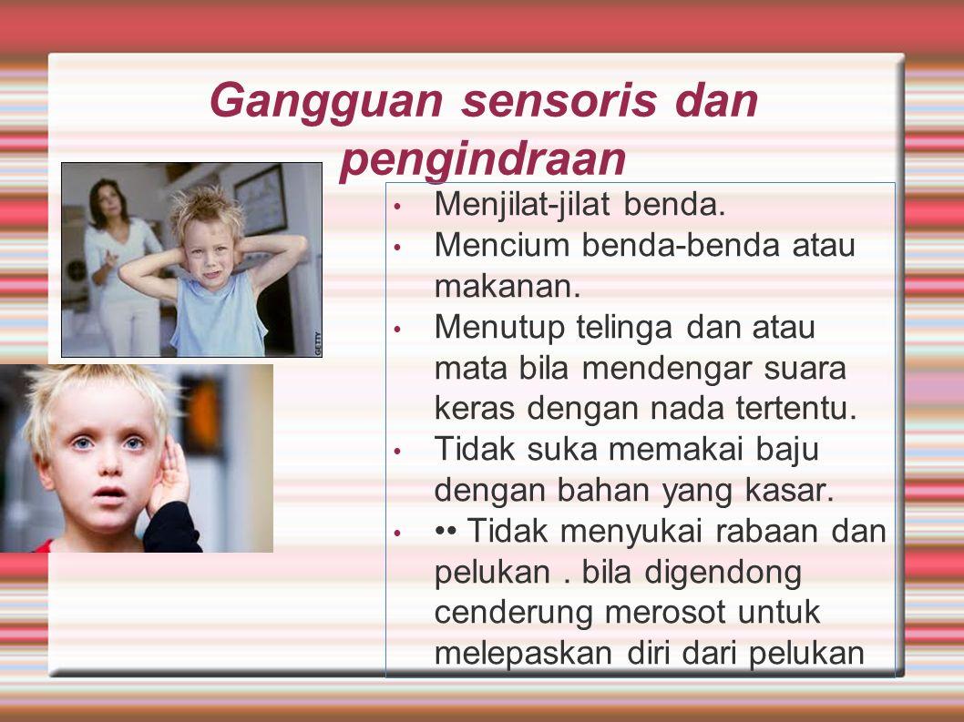 Gangguan sensoris dan pengindraan Menjilat-jilat benda. Mencium benda-benda atau makanan. Menutup telinga dan atau mata bila mendengar suara keras den