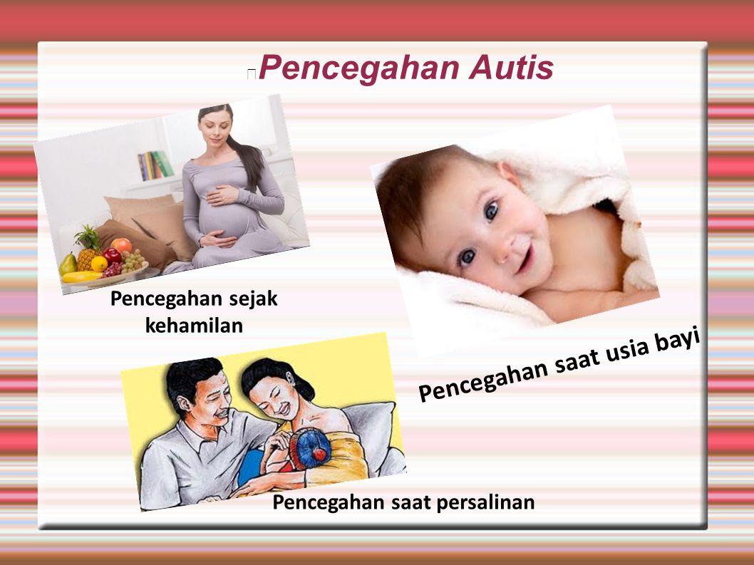 Pencegahan Autis Pencegahan sejak kehamilan Pencegahan saat persalinan Pencegahan saat usia bayi