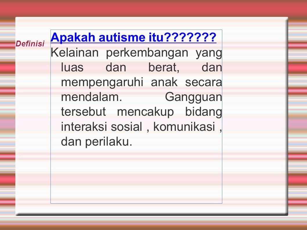 Apakah autisme itu??????? Kelainan perkembangan yang luas dan berat, dan mempengaruhi anak secara mendalam. Gangguan tersebut mencakup bidang interaks