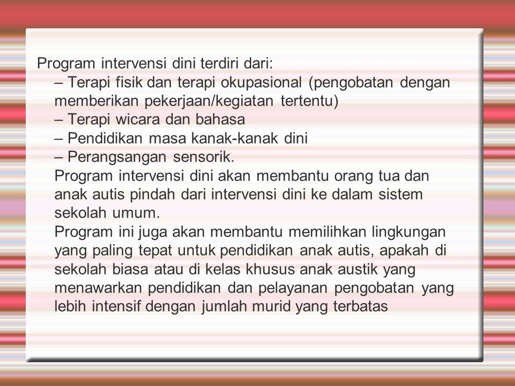 Program intervensi dini terdiri dari: – Terapi fisik dan terapi okupasional (pengobatan dengan memberikan pekerjaan/kegiatan tertentu) – Terapi wicara
