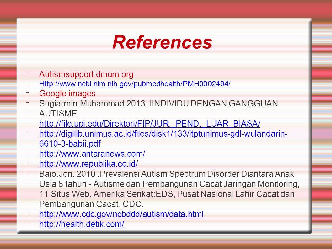 References Autismsupport.dmum.org Http://www.ncbi.nlm.nih.gov/pubmedhealth/PMH0002494/ Google images Sugiarmin.Muhammad.2013. IINDIVIDU DENGAN GANGGUA