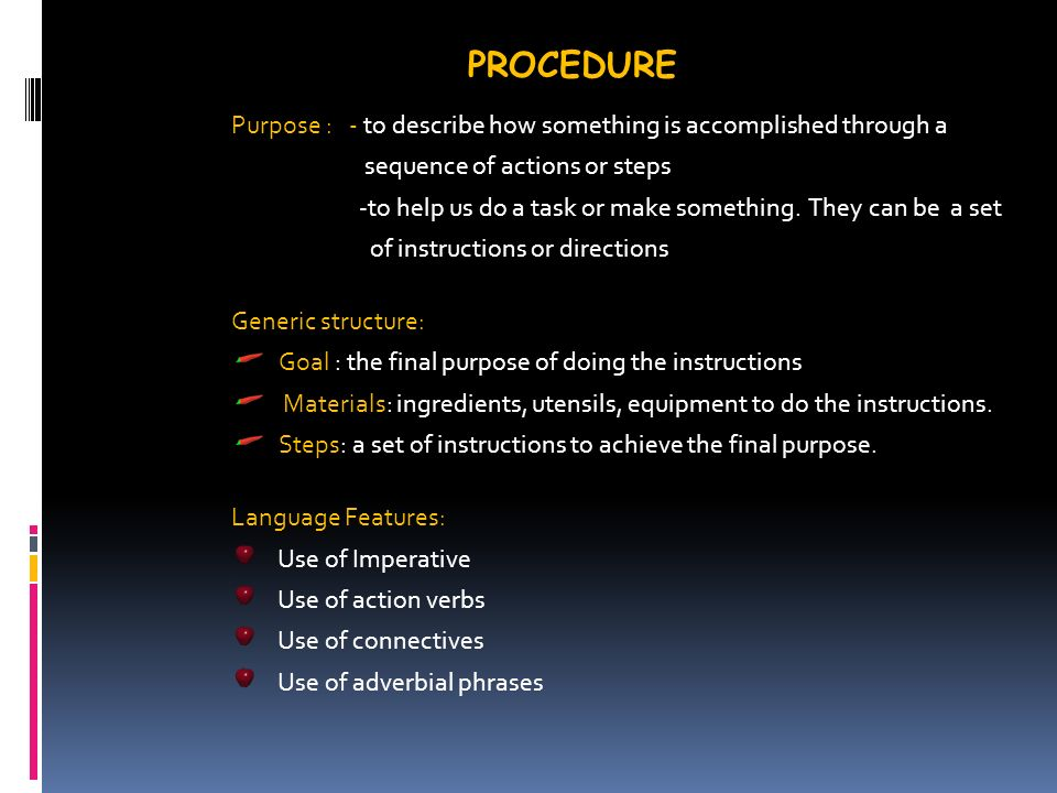 PROCEDURE Purpose : - to describe how something is accomplished through a sequence of actions or steps -to help us do a task or make something.