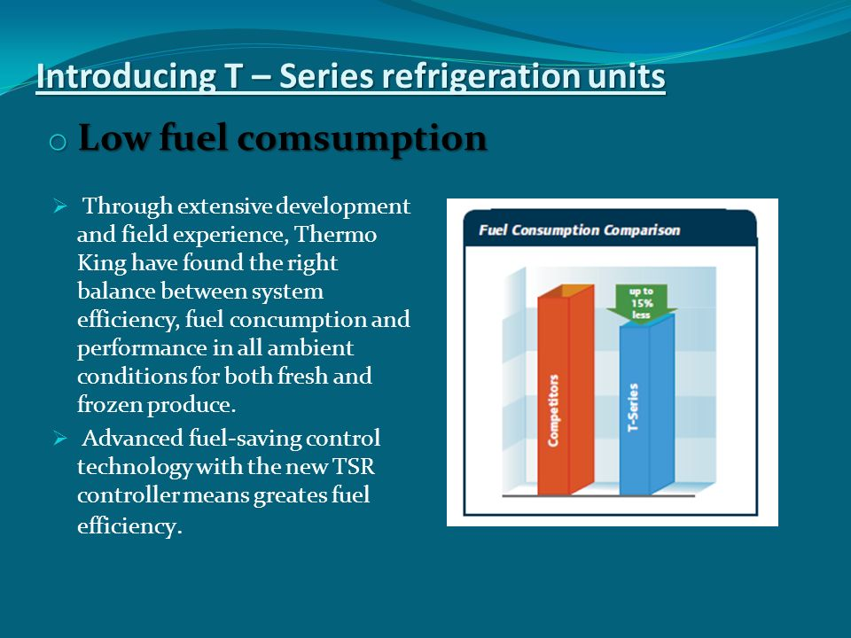 Introducing T – Series refrigeration units o Low fuel comsumption  Through extensive development and field experience, Thermo King have found the right balance between system efficiency, fuel concumption and performance in all ambient conditions for both fresh and frozen produce.