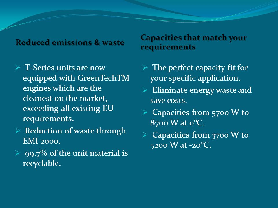 Reduced emissions & waste Capacities that match your requirements  T-Series units are now equipped with GreenTechTM engines which are the cleanest on the market, exceeding all existing EU requirements.