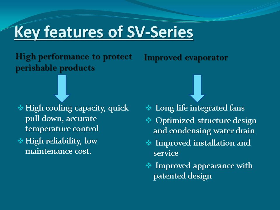Key features of SV-Series High performance to protect perishable products Improved evaporator  High cooling capacity, quick pull down, accurate temperature control  High reliability, low maintenance cost.
