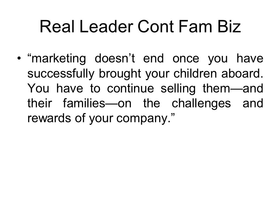 Real Leader Cont Fam Biz marketing doesn't end once you have successfully brought your children aboard.