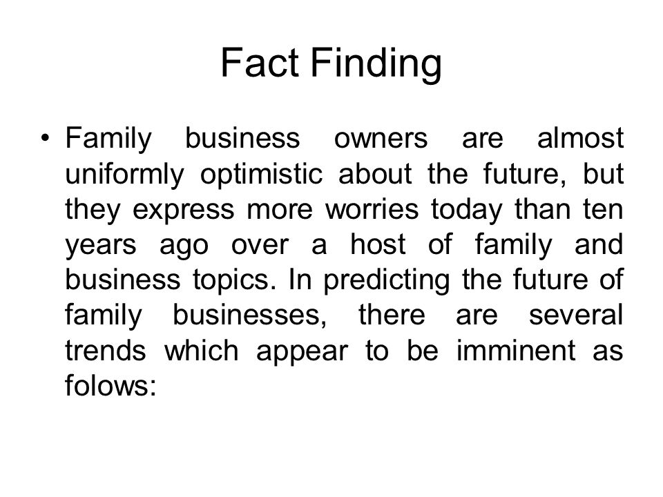 Fact Finding Family business owners are almost uniformly optimistic about the future, but they express more worries today than ten years ago over a host of family and business topics.