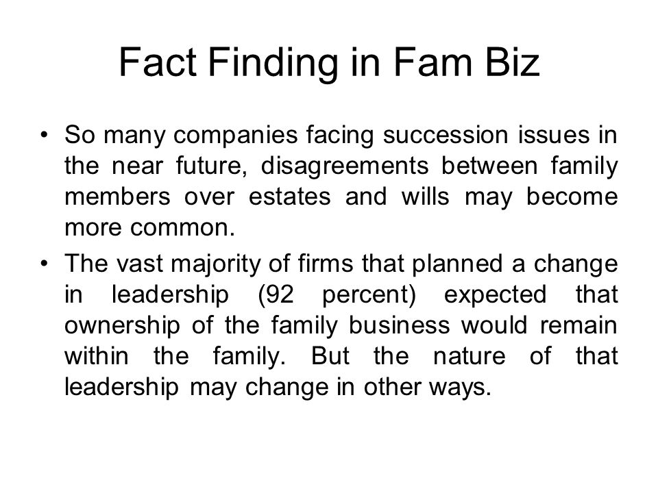 Fact Finding in Fam Biz So many companies facing succession issues in the near future, disagreements between family members over estates and wills may become more common.