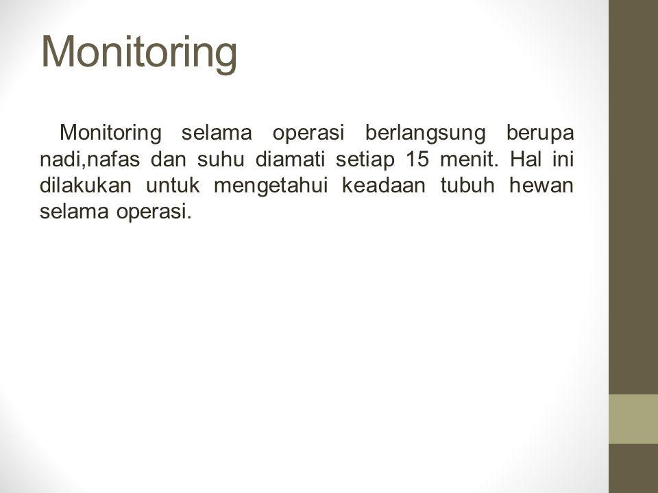Monitoring Monitoring selama operasi berlangsung berupa nadi,nafas dan suhu diamati setiap 15 menit. Hal ini dilakukan untuk mengetahui keadaan tubuh