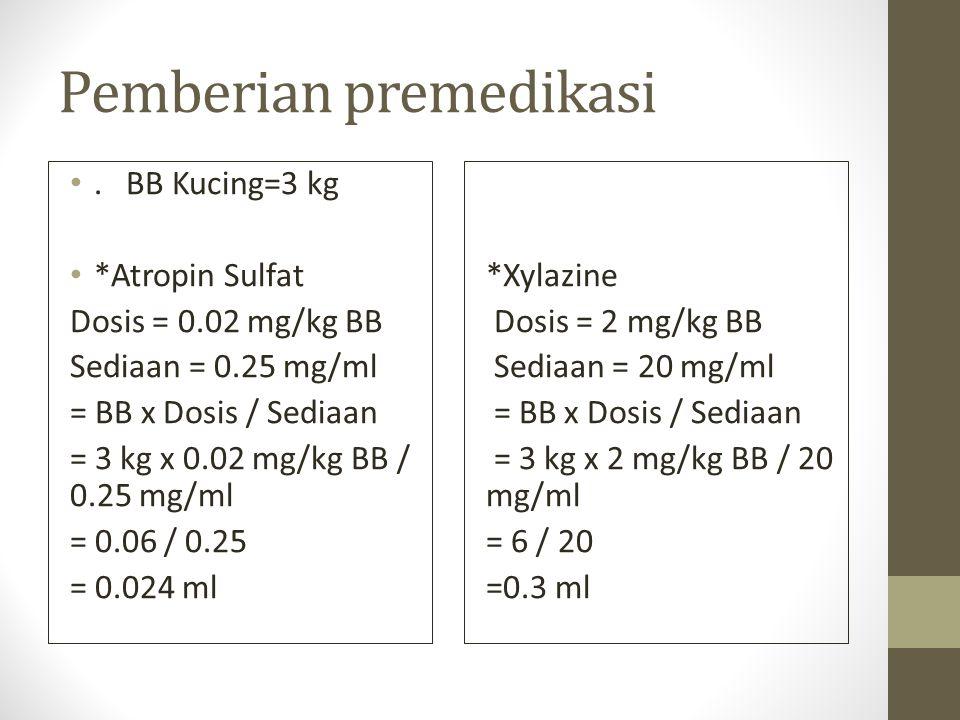 Pemberian premedikasi. BB Kucing=3 kg *Atropin Sulfat Dosis = 0.02 mg/kg BB Sediaan = 0.25 mg/ml = BB x Dosis / Sediaan = 3 kg x 0.02 mg/kg BB / 0.25