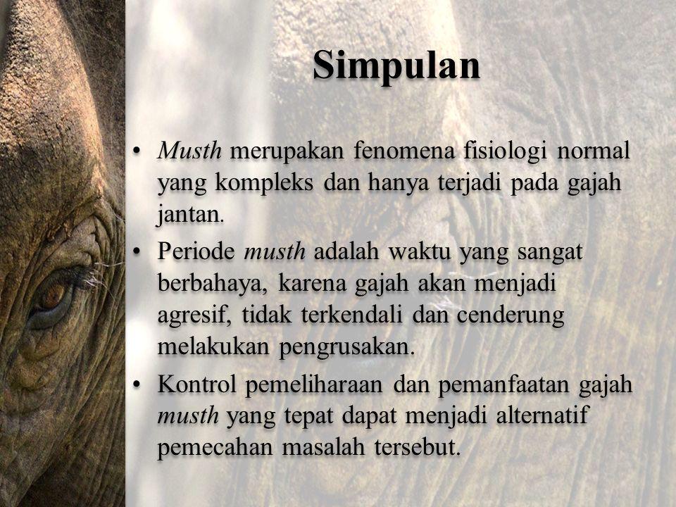 Simpulan Musth merupakan fenomena fisiologi normal yang kompleks dan hanya terjadi pada gajah jantan. Periode musth adalah waktu yang sangat berbahaya