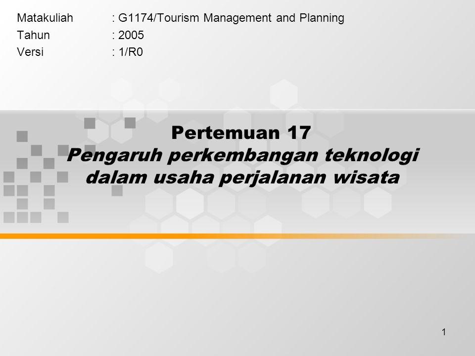 1 Pertemuan 17 Pengaruh perkembangan teknologi dalam usaha perjalanan wisata Matakuliah: G1174/Tourism Management and Planning Tahun: 2005 Versi: 1/R0