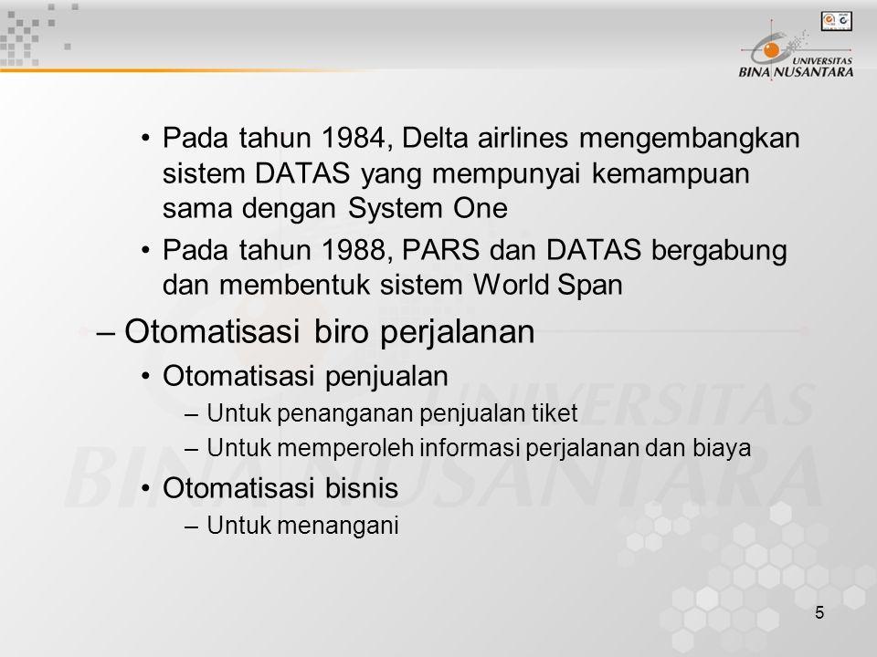 5 Pada tahun 1984, Delta airlines mengembangkan sistem DATAS yang mempunyai kemampuan sama dengan System One Pada tahun 1988, PARS dan DATAS bergabung dan membentuk sistem World Span –Otomatisasi biro perjalanan Otomatisasi penjualan –Untuk penanganan penjualan tiket –Untuk memperoleh informasi perjalanan dan biaya Otomatisasi bisnis –Untuk menangani