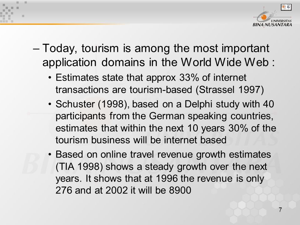 7 –Today, tourism is among the most important application domains in the World Wide Web : Estimates state that approx 33% of internet transactions are tourism-based (Strassel 1997) Schuster (1998), based on a Delphi study with 40 participants from the German speaking countries, estimates that within the next 10 years 30% of the tourism business will be internet based Based on online travel revenue growth estimates (TIA 1998) shows a steady growth over the next years.