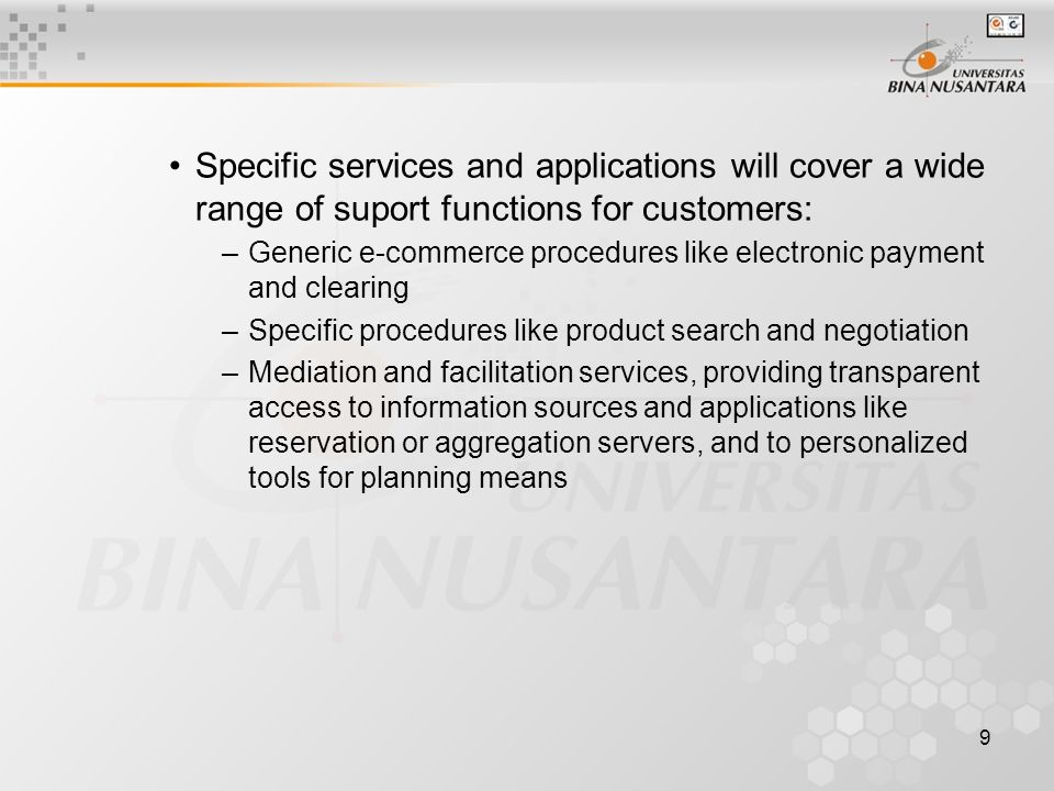 9 Specific services and applications will cover a wide range of suport functions for customers: –Generic e-commerce procedures like electronic payment and clearing –Specific procedures like product search and negotiation –Mediation and facilitation services, providing transparent access to information sources and applications like reservation or aggregation servers, and to personalized tools for planning means