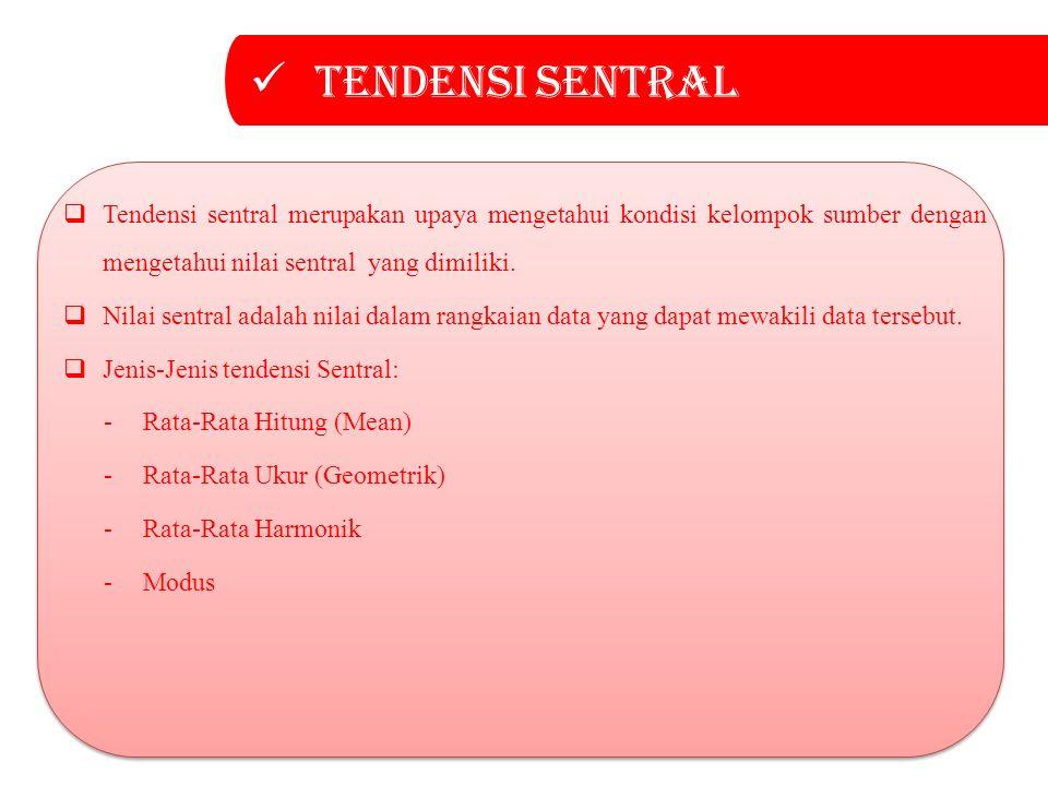 Tendensi sentral  Tendensi sentral merupakan upaya mengetahui kondisi kelompok sumber dengan mengetahui nilai sentral yang dimiliki.  Nilai sentral