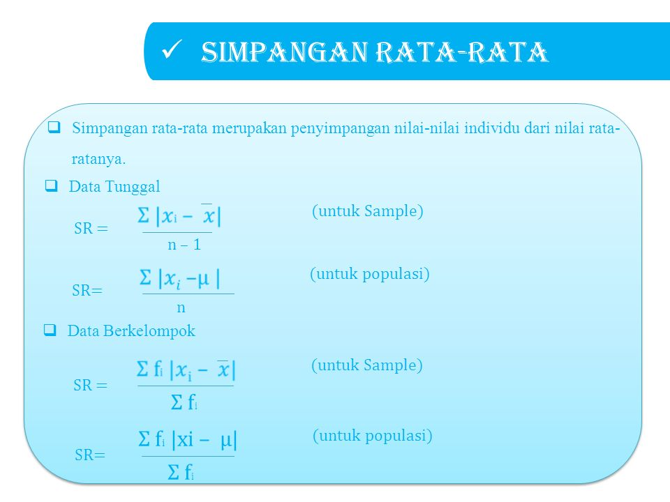Simpangan rata-rata SR= Σ f i |xi – μ| (untuk populasi) Σ f i SR = (untuk Sample) Σ f i  Data Tunggal  Data Berkelompok SR= (untuk populasi) n SR = (untuk Sample) n – 1  Simpangan rata-rata merupakan penyimpangan nilai-nilai individu dari nilai rata- ratanya.