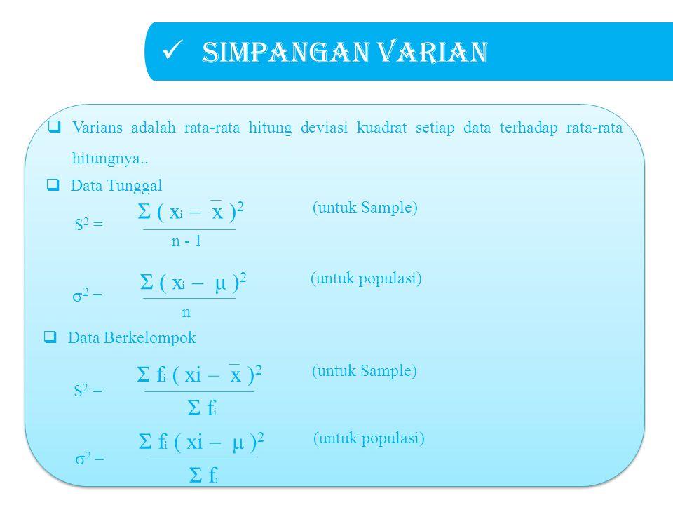 Simpangan varian σ2 =σ2 = Σ f i ( xi – μ ) 2 (untuk populasi) Σ f i S2 =S2 = Σ f i ( xi – x ) 2 (untuk Sample) Σ f i  Data Tunggal  Data Berkelompok σ2 =σ2 = Σ ( x i – μ ) 2 (untuk populasi) n S2 =S2 = Σ ( x i – x ) 2 (untuk Sample) n - 1  Varians adalah rata-rata hitung deviasi kuadrat setiap data terhadap rata-rata hitungnya..