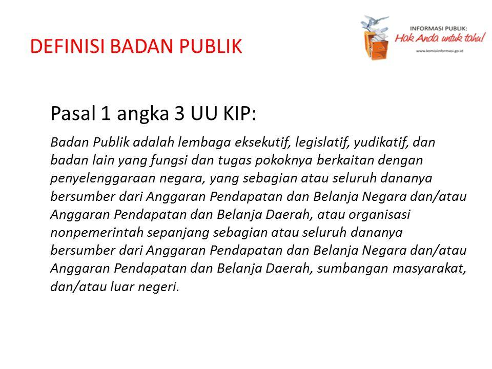 DEFINISI BADAN PUBLIK Pasal 1 angka 3 UU KIP: Badan Publik adalah lembaga eksekutif, legislatif, yudikatif, dan badan lain yang fungsi dan tugas pokok