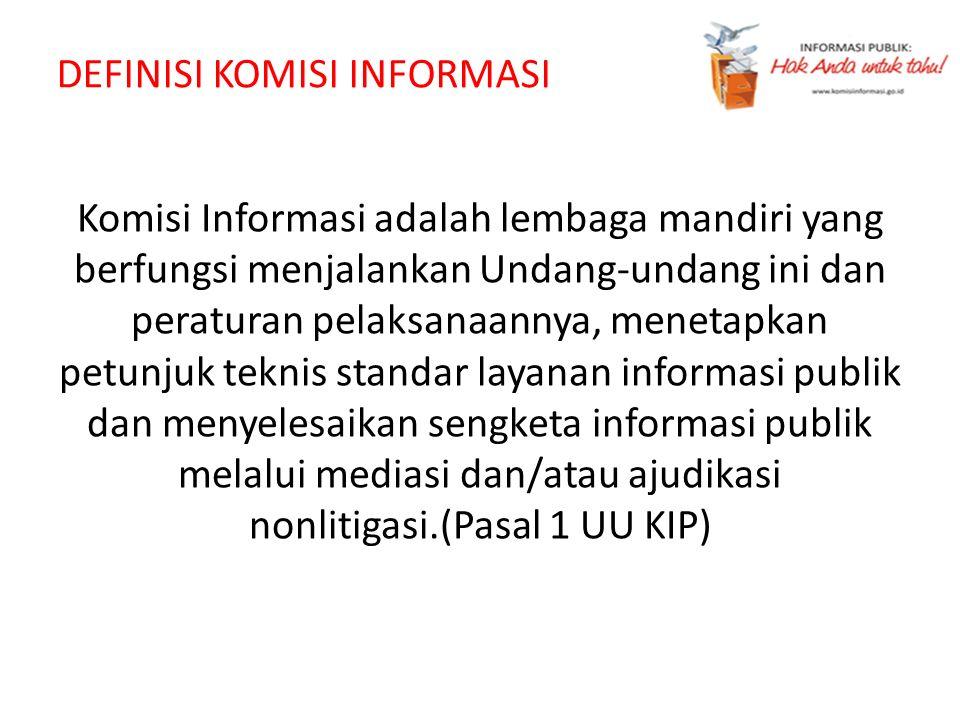 DEFINISI KOMISI INFORMASI Komisi Informasi adalah lembaga mandiri yang berfungsi menjalankan Undang-undang ini dan peraturan pelaksanaannya, menetapka