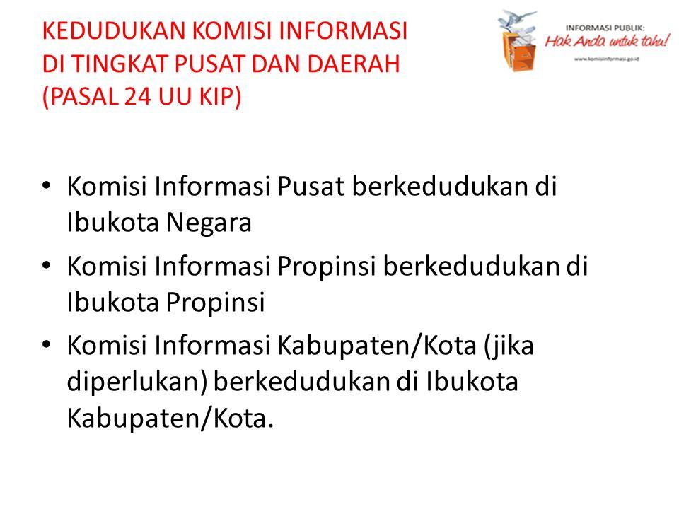 KEDUDUKAN KOMISI INFORMASI DI TINGKAT PUSAT DAN DAERAH (PASAL 24 UU KIP) Komisi Informasi Pusat berkedudukan di Ibukota Negara Komisi Informasi Propin