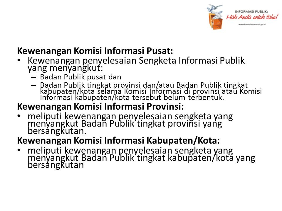 Kewenangan Komisi Informasi Pusat: Kewenangan penyelesaian Sengketa Informasi Publik yang menyangkut: – Badan Publik pusat dan – Badan Publik tingkat