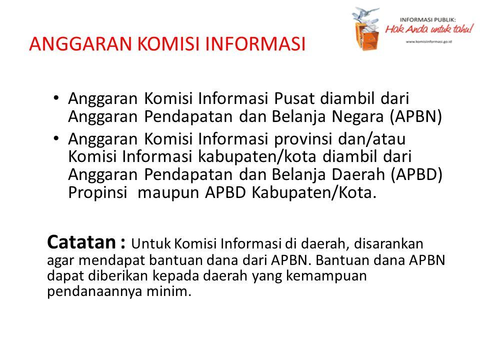 ANGGARAN KOMISI INFORMASI Anggaran Komisi Informasi Pusat diambil dari Anggaran Pendapatan dan Belanja Negara (APBN) Anggaran Komisi Informasi provins