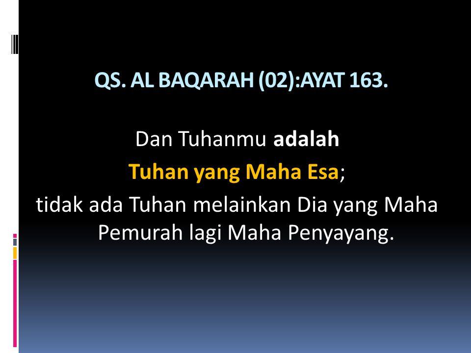 QS. AL BAQARAH (02):AYAT 163. Dan Tuhanmu adalah Tuhan yang Maha Esa; tidak ada Tuhan melainkan Dia yang Maha Pemurah lagi Maha Penyayang.