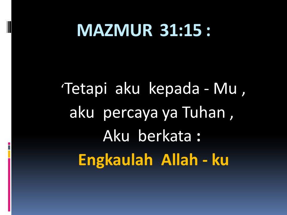 MAZMUR 31:15 : ' Tetapi aku kepada - Mu, aku percaya ya Tuhan, Aku berkata : Engkaulah Allah - ku