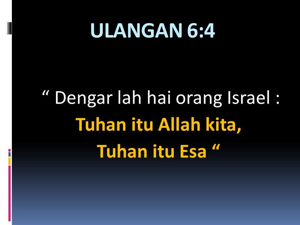 """ULANGAN 6:4 """" Dengar lah hai orang Israel : Tuhan itu Allah kita, Tuhan itu Esa """""""