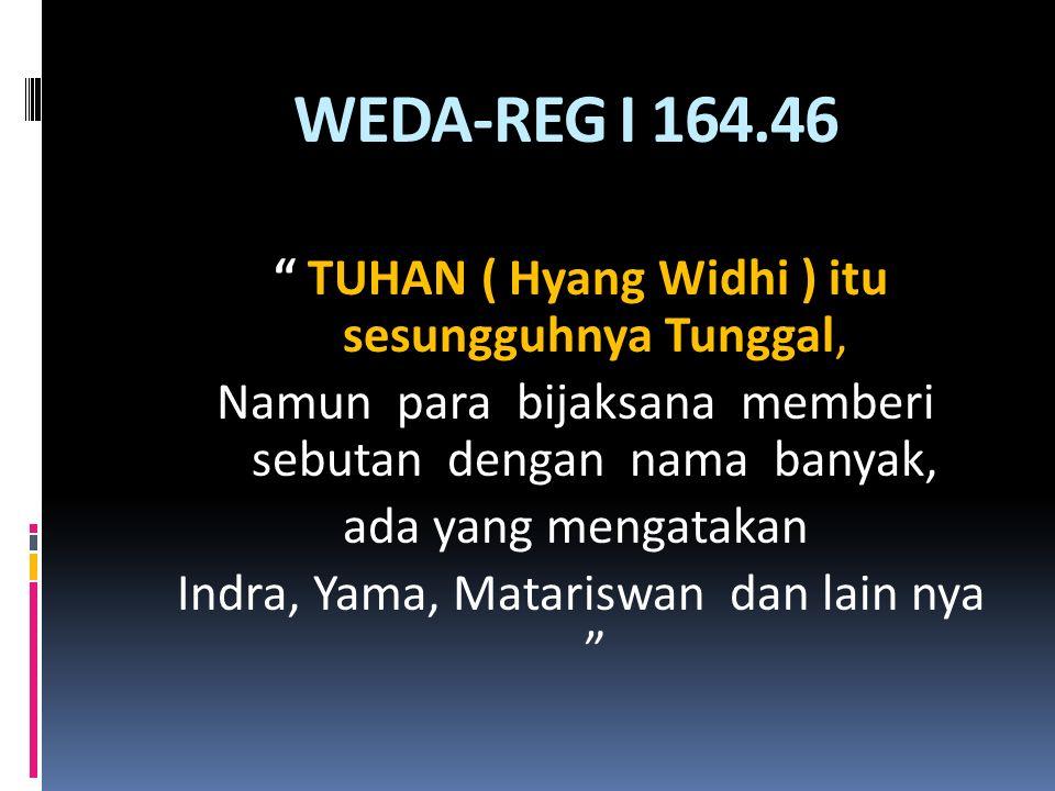 WEDA-REG I 164.46 TUHAN ( Hyang Widhi ) itu sesungguhnya Tunggal, Namun para bijaksana memberi sebutan dengan nama banyak, ada yang mengatakan Indra, Yama, Matariswan dan lain nya