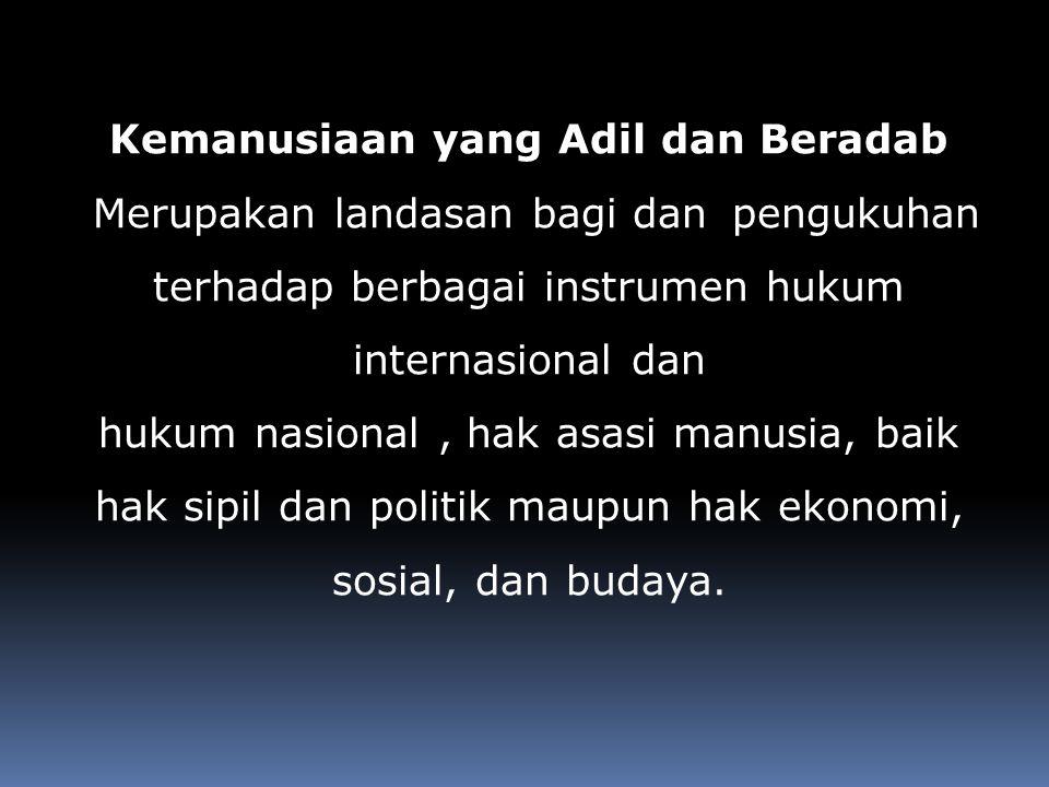 Kemanusiaan yang Adil dan Beradab Merupakan landasan bagi dan pengukuhan terhadap berbagai instrumen hukum internasional dan hukum nasional, hak asasi manusia, baik hak sipil dan politik maupun hak ekonomi, sosial, dan budaya.