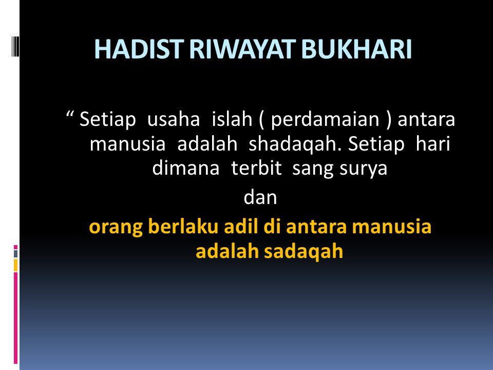 "HADIST RIWAYAT BUKHARI "" Setiap usaha islah ( perdamaian ) antara manusia adalah shadaqah. Setiap hari dimana terbit sang surya dan orang berlaku adil"