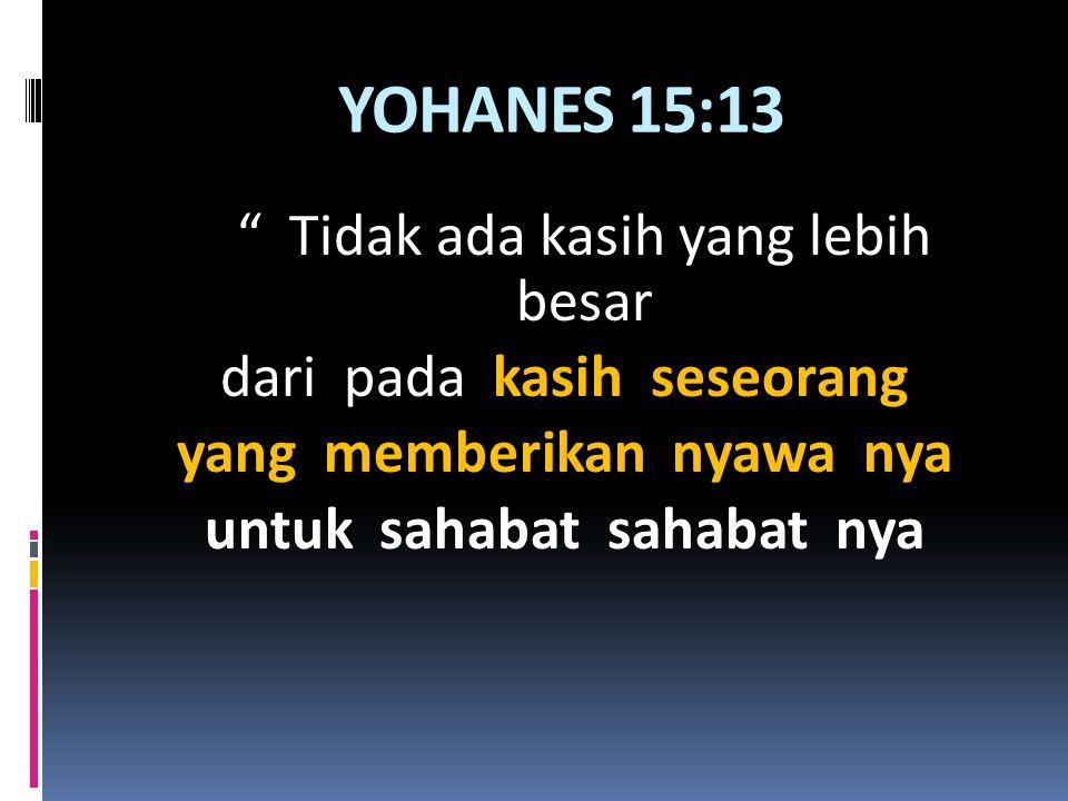 "YOHANES 15:13 "" Tidak ada kasih yang lebih besar dari pada kasih seseorang yang memberikan nyawa nya untuk sahabat sahabat nya"