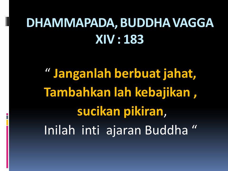 """DHAMMAPADA, BUDDHA VAGGA XIV : 183 """" Janganlah berbuat jahat, Tambahkan lah kebajikan, sucikan pikiran, Inilah inti ajaran Buddha """""""