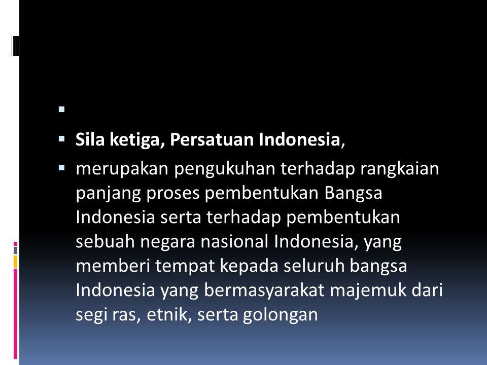   Sila ketiga, Persatuan Indonesia,  merupakan pengukuhan terhadap rangkaian panjang proses pembentukan Bangsa Indonesia serta terhadap pembentukan sebuah negara nasional Indonesia, yang memberi tempat kepada seluruh bangsa Indonesia yang bermasyarakat majemuk dari segi ras, etnik, serta golongan