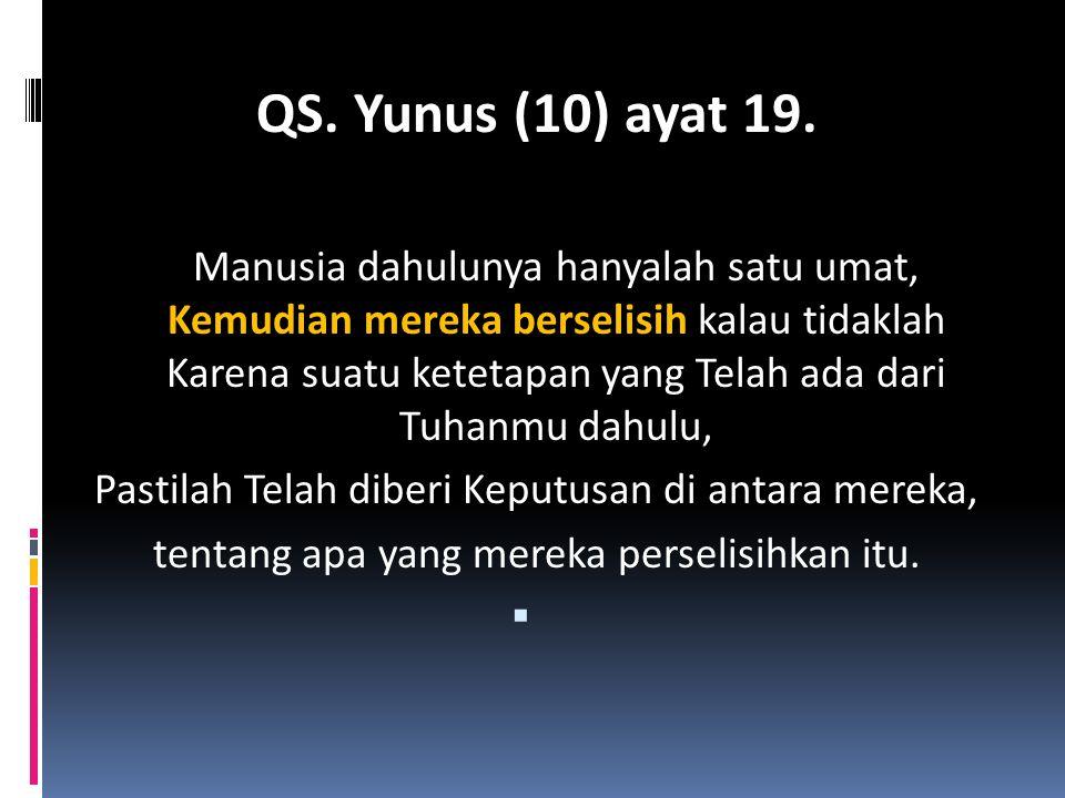 QS. Yunus (10) ayat 19. Manusia dahulunya hanyalah satu umat, Kemudian mereka berselisih kalau tidaklah Karena suatu ketetapan yang Telah ada dari Tuh