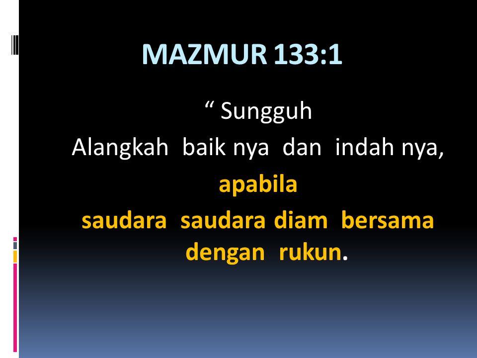 MAZMUR 133:1 Sungguh Alangkah baik nya dan indah nya, apabila saudara saudara diam bersama dengan rukun.