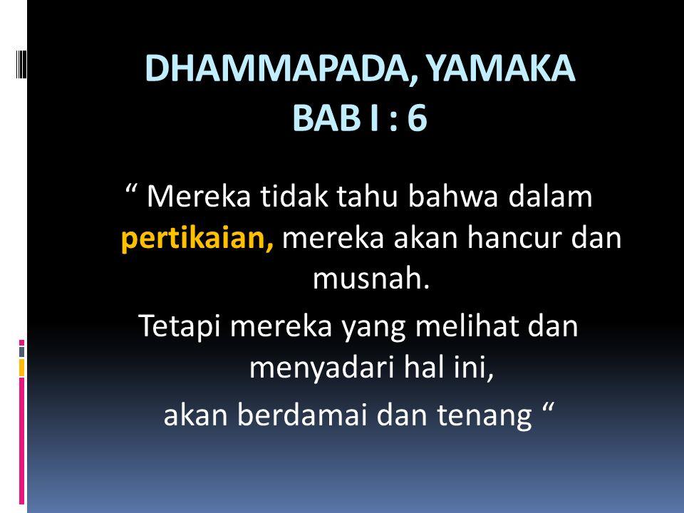 """DHAMMAPADA, YAMAKA BAB I : 6 """" Mereka tidak tahu bahwa dalam pertikaian, mereka akan hancur dan musnah. Tetapi mereka yang melihat dan menyadari hal i"""