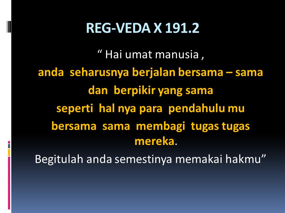 "REG-VEDA X 191.2 "" Hai umat manusia, anda seharusnya berjalan bersama – sama dan berpikir yang sama seperti hal nya para pendahulu mu bersama sama mem"