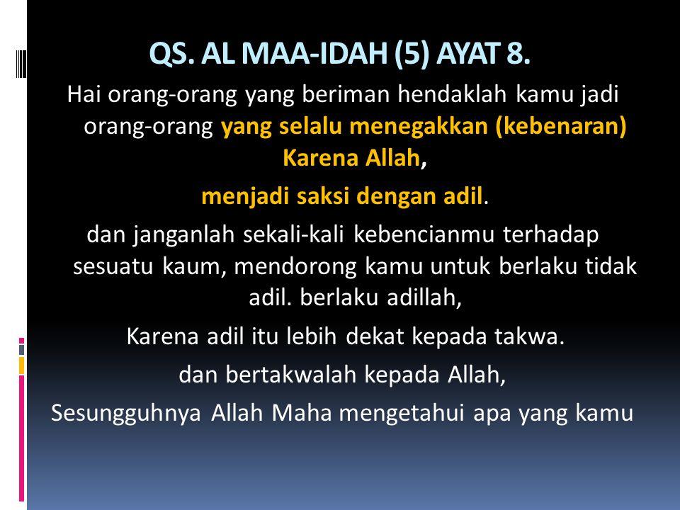 QS. AL MAA-IDAH (5) AYAT 8. Hai orang-orang yang beriman hendaklah kamu jadi orang-orang yang selalu menegakkan (kebenaran) Karena Allah, menjadi saks