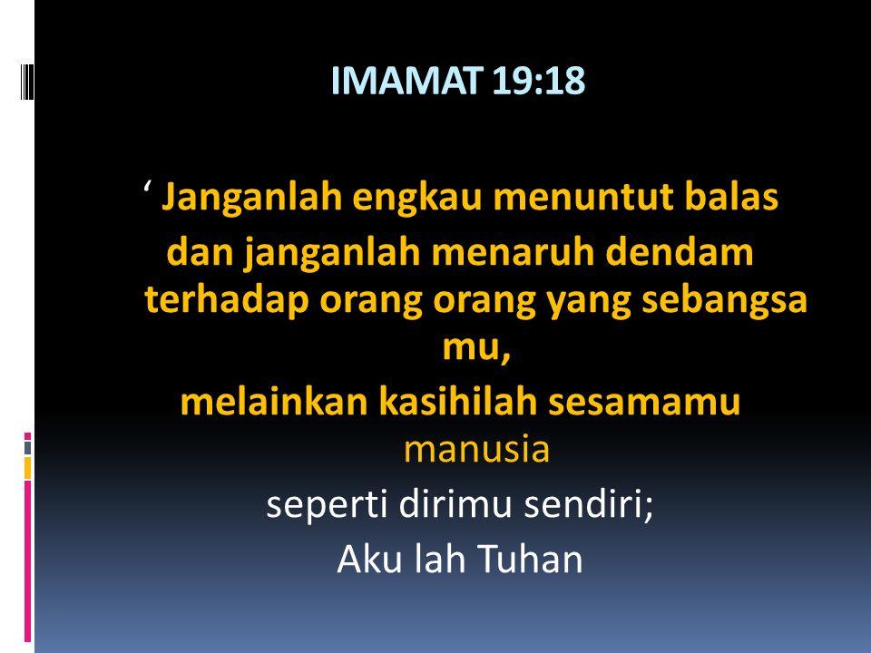 IMAMAT 19:18 ' Janganlah engkau menuntut balas dan janganlah menaruh dendam terhadap orang orang yang sebangsa mu, melainkan kasihilah sesamamu manusia seperti dirimu sendiri; Aku lah Tuhan