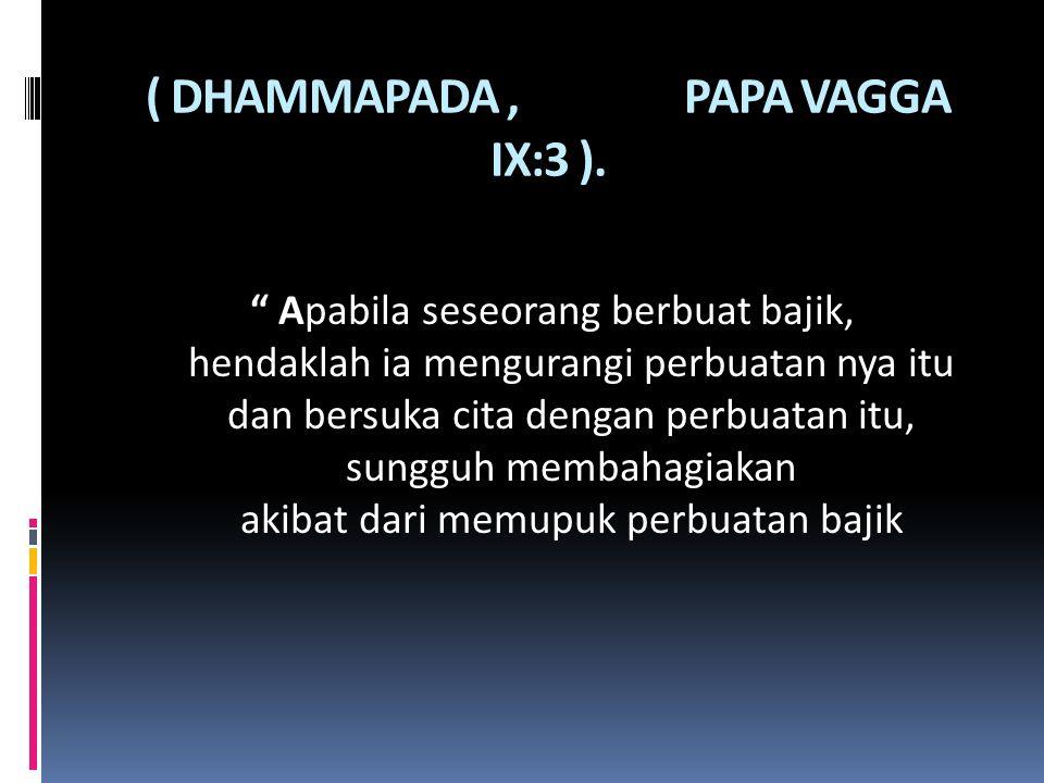 """( DHAMMAPADA, PAPA VAGGA IX:3 ). """" Apabila seseorang berbuat bajik, hendaklah ia mengurangi perbuatan nya itu dan bersuka cita dengan perbuatan itu, s"""